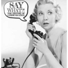 Say What!? - The History of Communication